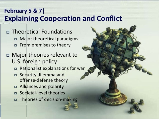 February 5 & 7|Explaining Cooperation and Conflict   Theoretical Foundations       Major theoretical paradigms       Fr...