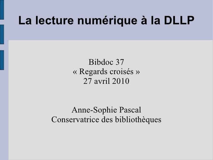 La lecture numérique à la DLLP Bibdoc 37 «Regards croisés» 27 avril 2010 Anne-Sophie Pascal Conservatrice des bibliothèq...