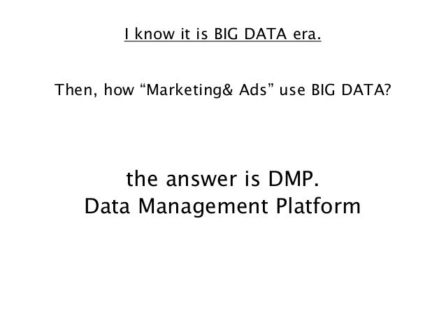 """I know it is BIG DATA era. Then, how """"Marketing& Ads"""" use BIG DATA?  the answer is DMP. Data Management Platform"""