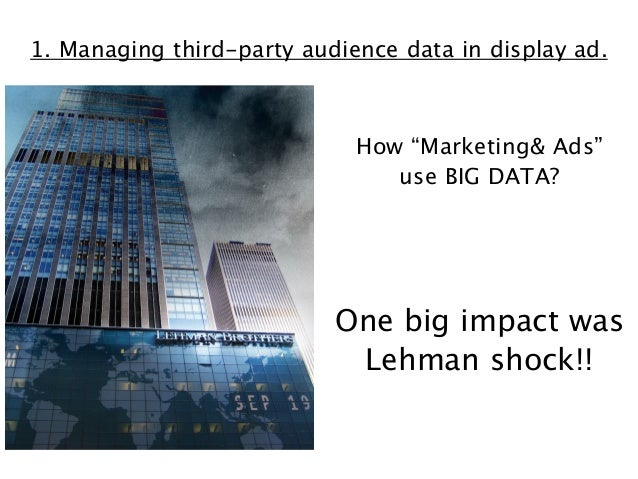 """1. Managing third-party audience data in display ad.  How """"Marketing& Ads"""" use BIG DATA?  One big impact was Lehman shock!..."""
