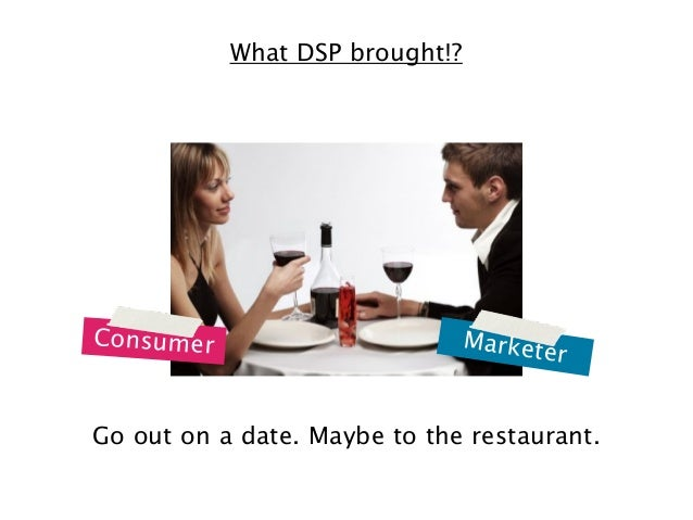What DSP brought!?  Consumer  M a r k e te  r  Go out on a date. Maybe to the restaurant.