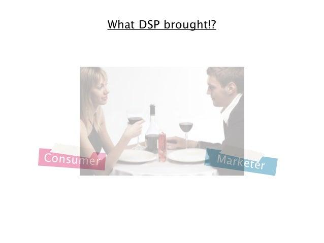 What DSP brought!?  Consumer  M a r k e te  r