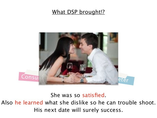 What DSP brought!?  Consumer  M a r k e te  r  She was so satisfied. Also he learned what she dislike so he can trouble sho...