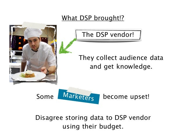 What DSP brought!? The DSP vendor! They collect audience data and get knowledge.  Some  Markete  rs  become upset!  Disagr...