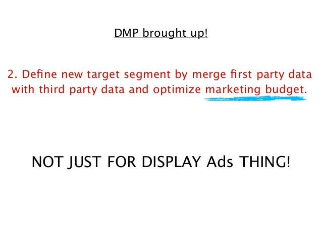 DMP brought up! 2. Define new target segment by merge first party data with third party data and optimize marketing budget. ...
