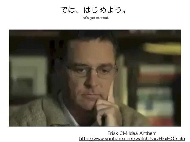 では、はじめよう。 Let s get started.  Frisk CM Idea Anthem http://www.youtube.com/watch?v=zHkxHOtsblo