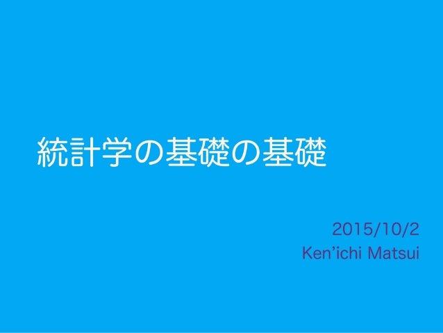 統計学の基礎の基礎 2015/10/2 Ken ichi Matsui