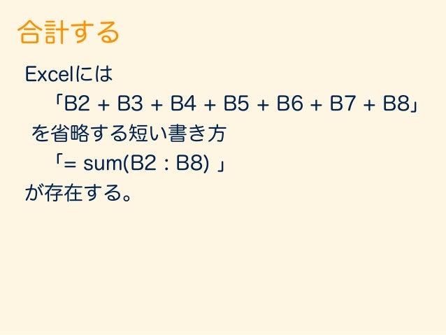 合計する 数学には? Excelには 「B2 + B3 + B4 + B5 + B6 + B7 + B8」 を省略する短い書き方 「= sum(B2 : B8) 」 が存在する。
