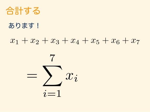 合計する あります! i は1から始まる という意味 i は7まで続きます、 という意味 この範囲の i について 全部足し合わせる、 という意味 = 7X i=1 xi x1 + x2 + x3 + x4 + x5 + x6 + x7