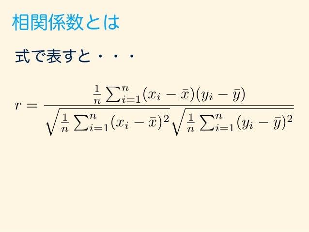 相関係数とは 式で表すと・・・ さっきの標準偏差と一緒! r = 1 n Pn i=1(xi ¯x)(yi ¯y) q 1 n Pn i=1(xi ¯x)2 q 1 n Pn i=1(yi ¯y)2