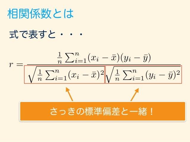相関係数とは 式で表すと・・・ さっきの標準偏差と一緒! r = 1 n Pn i=1(xi ¯x)(yi ¯y) q 1 n Pn i=1(xi ¯x)2 q 1 n Pn i=1(yi ¯y)2 2乗しているので必ずプラス