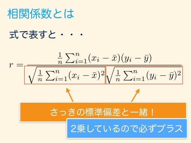 相関係数とは 式で表すと・・・ r = 1 n Pn i=1(xi ¯x)(yi ¯y) q 1 n Pn i=1(xi ¯x)2 q 1 n Pn i=1(yi ¯y)2 これを共分散という