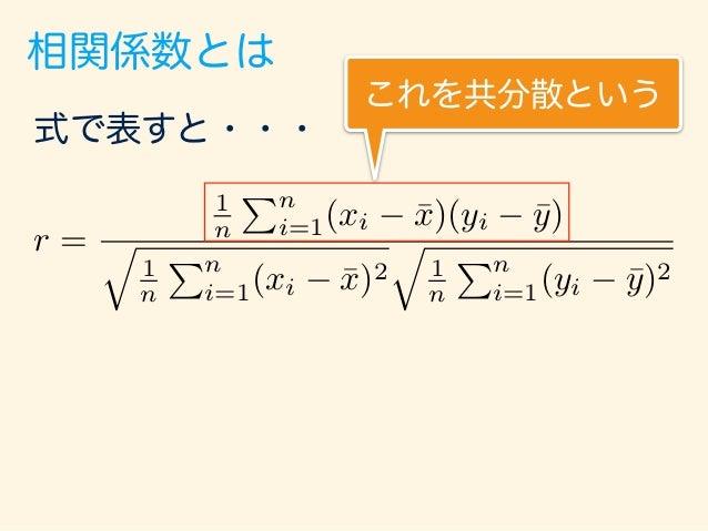 相関係数とは 共分散 1 n nX i=1 (xi ¯x)(yi ¯y) 横軸の平均からの距離 (偏差) 平均より小さいところは マイナスになる。