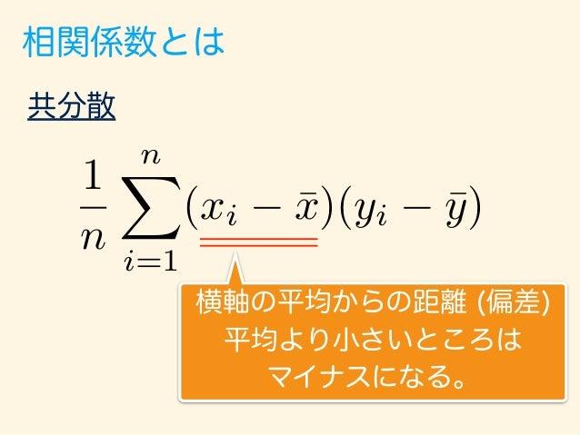 相関係数とは 共分散 1 n nX i=1 (xi ¯x)(yi ¯y) 縦軸の平均からの距離 (偏差) 平均より小さいところは マイナスになる。