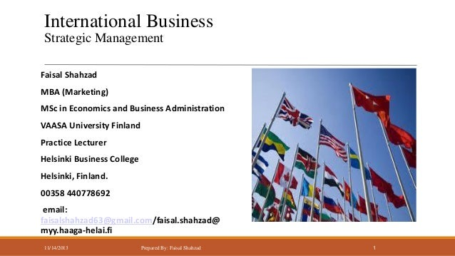 International Business Strategic Management Faisal Shahzad MBA (Marketing) MSc in Economics and Business Administration  V...