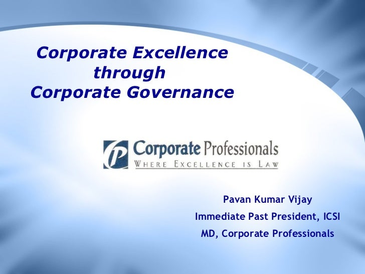Corporate Excellence through  Corporate Governance Pavan Kumar Vijay Immediate Past President, ICSI MD, Corporate Professi...