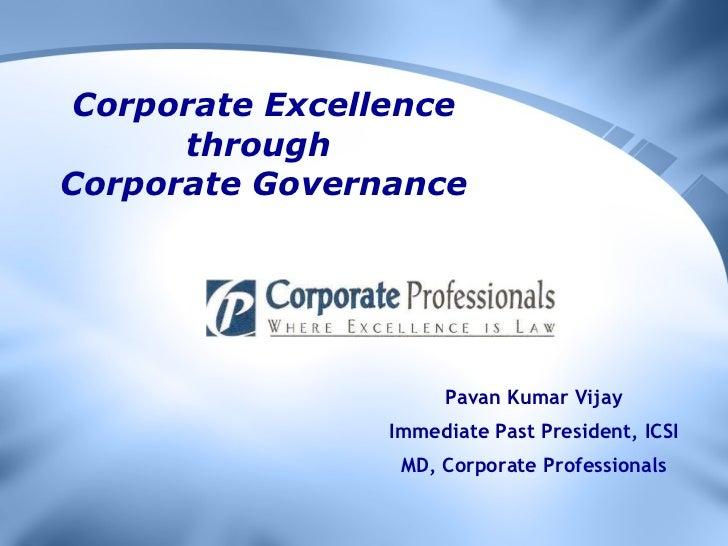 Corporate Excellence through  Corporate Governance Pavan Kumar Vijay Immediate Past President, ICSI MD, Corporate Professi...