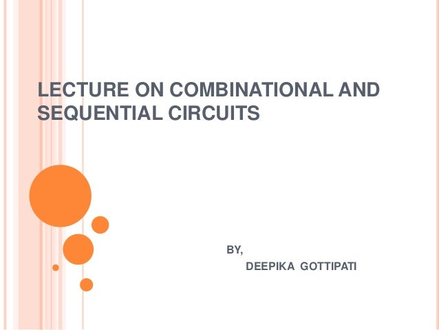 LECTURE ON COMBINATIONAL ANDSEQUENTIAL CIRCUITS               BY,                     DEEPIKA GOTTIPATI