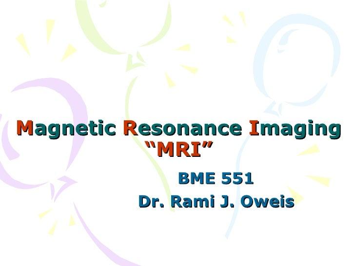 """M agnetic  R esonance  I maging """"MRI"""" BME 551 Dr. Rami J. Oweis"""