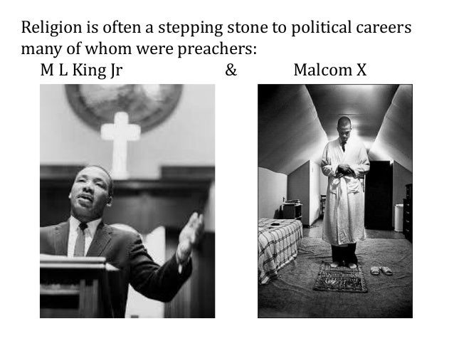 Religion is often a stepping stone to political careers many of whom were preachers: M L King Jr & Malcom X