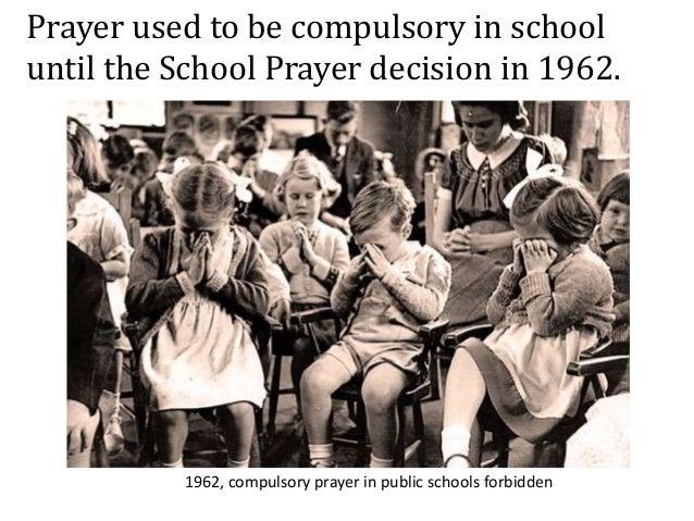 1962, compulsory prayer in public schools forbidden Prayer used to be compulsory in school until the School Prayer decisio...