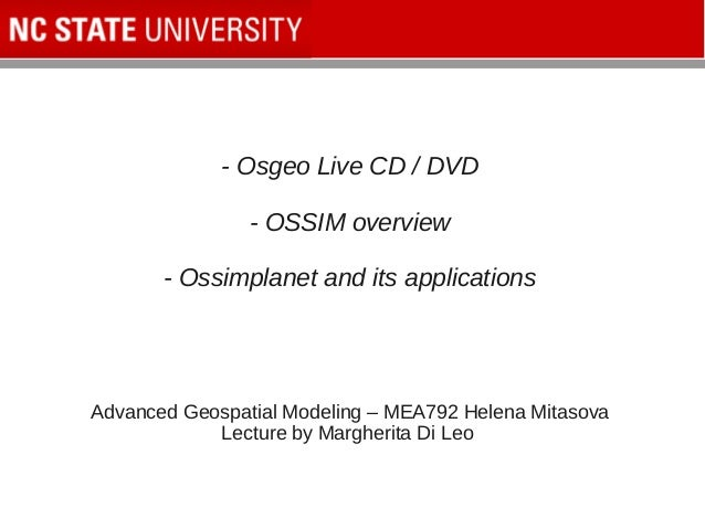 - Osgeo Live CD / DVD - OSSIM overview - Ossimplanet and its applications Advanced Geospatial Modeling – MEA792 Helena Mit...