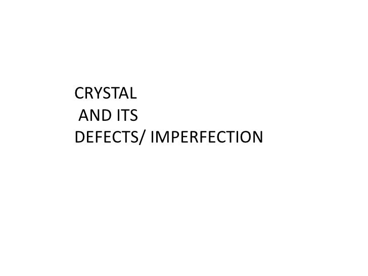 CRYSTAL<br /> AND ITS <br />DEFECTS/ IMPERFECTION<br />
