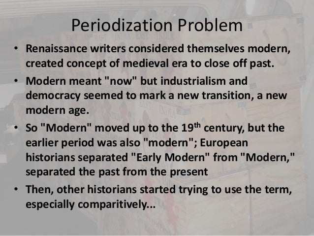 Periodization Problem• Renaissance writers considered themselves modern,  created concept of medieval era to close off pas...