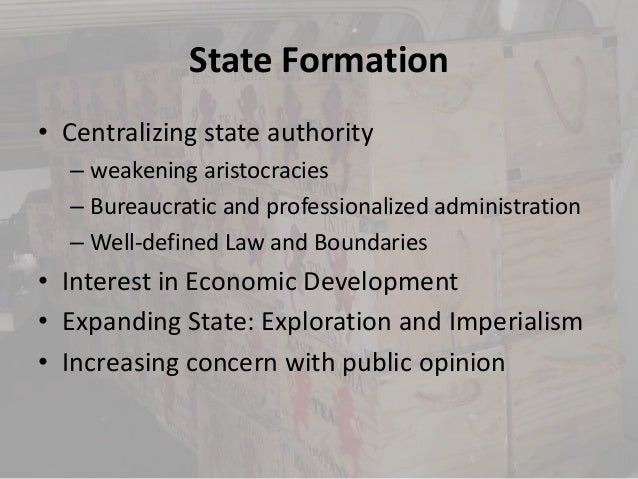 State Formation• Centralizing state authority  – weakening aristocracies  – Bureaucratic and professionalized administrati...