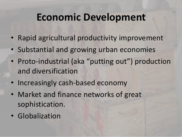 Economic Development• Rapid agricultural productivity improvement• Substantial and growing urban economies• Proto-industri...