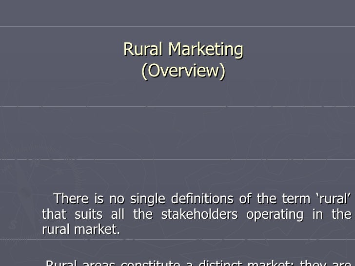 Rural Marketing (Overview) There is no single definitions of the term 'rural' that suits all the stakeholders operating in...