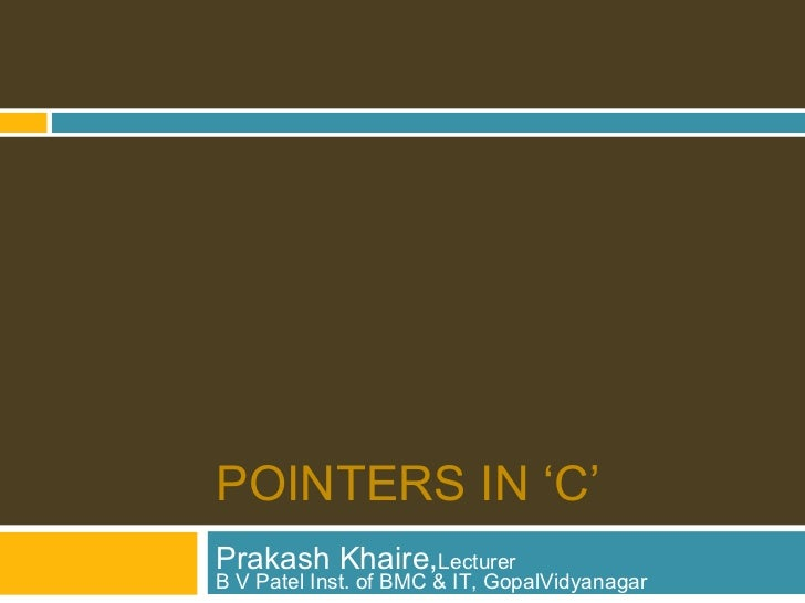 POINTERS IN 'C'Prakash Khaire,LecturerB V Patel Inst. of BMC & IT, GopalVidyanagar