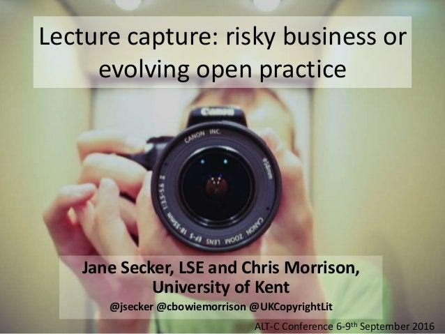 Lecture capture: risky business or evolving open practice Jane Secker, LSE and Chris Morrison, University of Kent @jsecker...