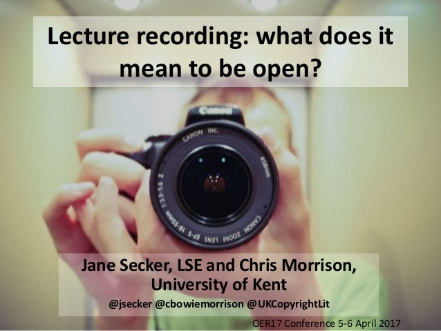 Lecture recording: what does it mean to be open? Jane Secker, LSE and Chris Morrison, University of Kent @jsecker @cbowiem...