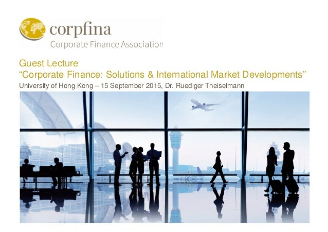 Corporate Finance: Solutions & International Market Developments | University of Hong Kong, 15 September 2015 Guest Lectur...