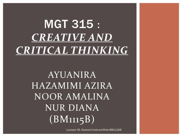 MGT 315 :  CREATIVE ANDCRITICAL THINKING    AYUANIRA  HAZAMIMI AZIRA  NOOR AMALINA    NUR DIANA     (BM1115B)        Lectu...