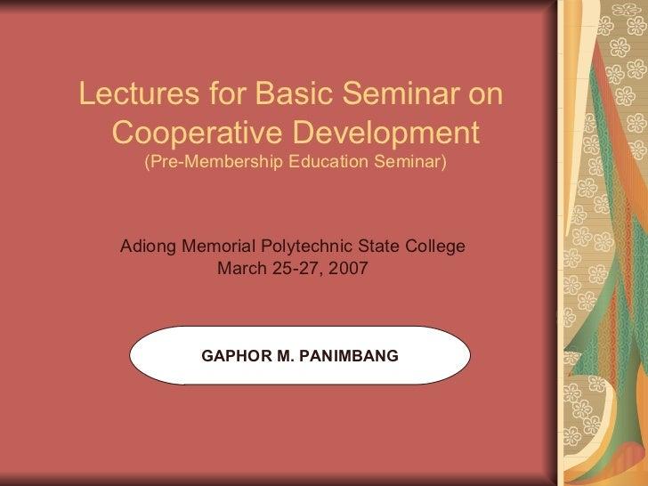 Lectures for Basic Seminar on  Cooperative Development (Pre-Membership Education Seminar) GAPHOR M. PANIMBANG Adiong Memor...