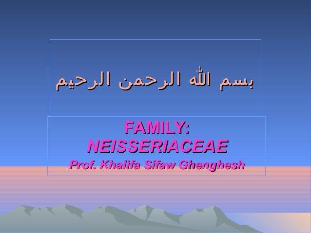 بسم ا الرحمن الرحيم FAMILY: NEISSERIACEAE Prof. Khalifa Sifaw Ghenghesh