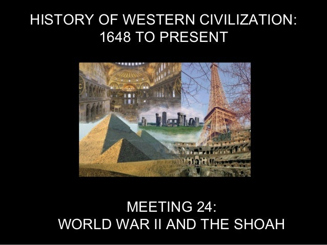 HISTORY OF WESTERN CIVILIZATION: 1648 TO PRESENT MEETING 24: WORLD WAR II AND THE SHOAH