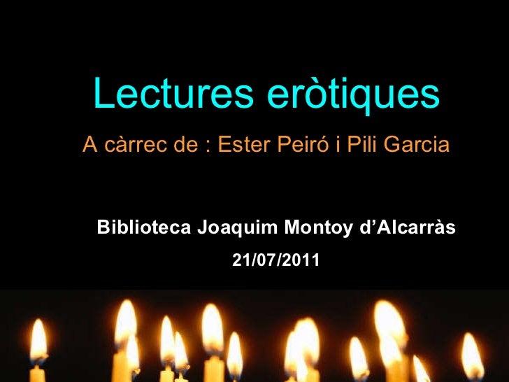 Lectures eròtiques A càrrec de : Ester Peiró i Pili Garcia Biblioteca Joaquim Montoy d'Alcarràs 21/07/2011