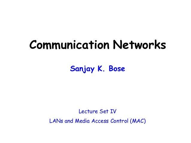 Communication Networks Sanjay K. Bose Lecture Set IV LANs and Media Access Control (MAC)