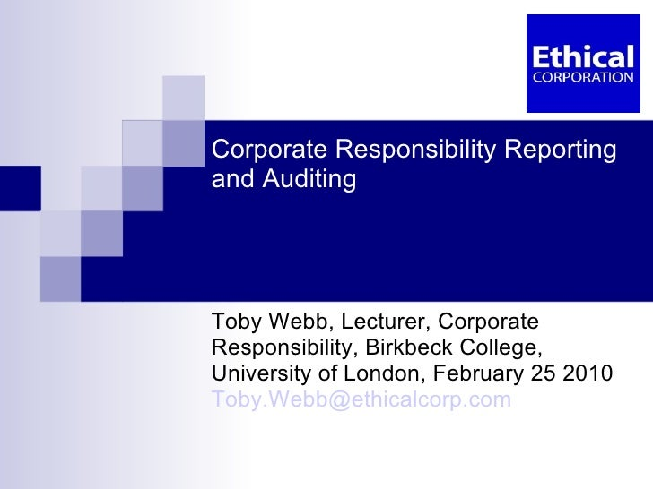 Corporate Responsibility Reporting and Auditing Toby Webb, Lecturer, Corporate Responsibility, Birkbeck College, Universit...