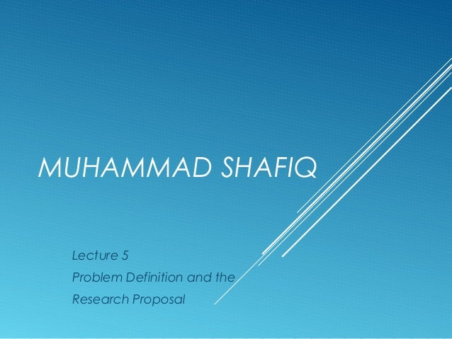 MUHAMMAD SHAFIQ Lecture 5 Problem Definition and the Research Proposal