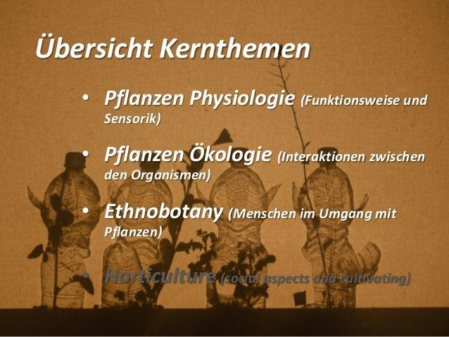 Übersicht Kernthemen • Pflanzen Physiologie (Funktionsweise und Sensorik) • Pflanzen Ökologie (Interaktionen zwischen den ...