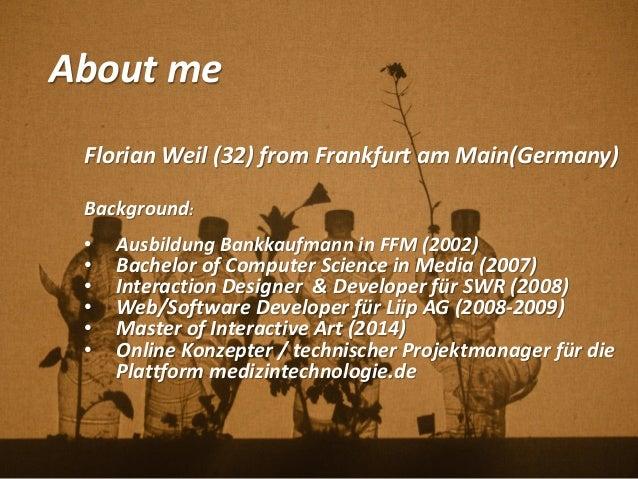 About me Florian Weil (32) from Frankfurt am Main(Germany) Background: • Ausbildung Bankkaufmann in FFM (2002) • Bachelor ...