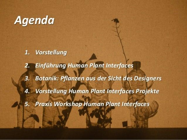 Agenda 1. Vorstellung 2. Einführung Human Plant Interfaces 3. Botanik: Pflanzen aus der Sicht des Designers 4. Vorstellung...