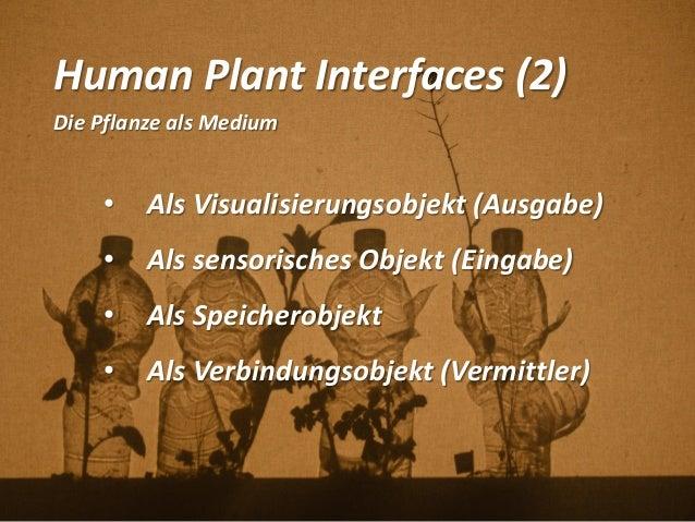 Human Plant Interfaces (2) Die Pflanze als Medium • Als Visualisierungsobjekt (Ausgabe) • Als sensorisches Objekt (Eingabe...
