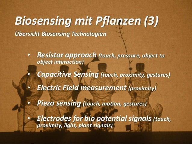 Biosensing mit Pflanzen (3) Übersicht Biosensing Technologien • Resistor approach (touch, pressure, object to object inter...