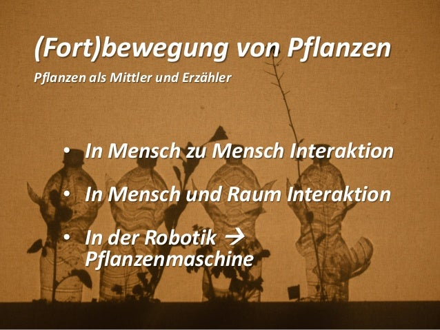 (Fort)bewegung von Pflanzen Pflanzen als Mittler und Erzähler • In Mensch zu Mensch Interaktion • In Mensch und Raum Inter...