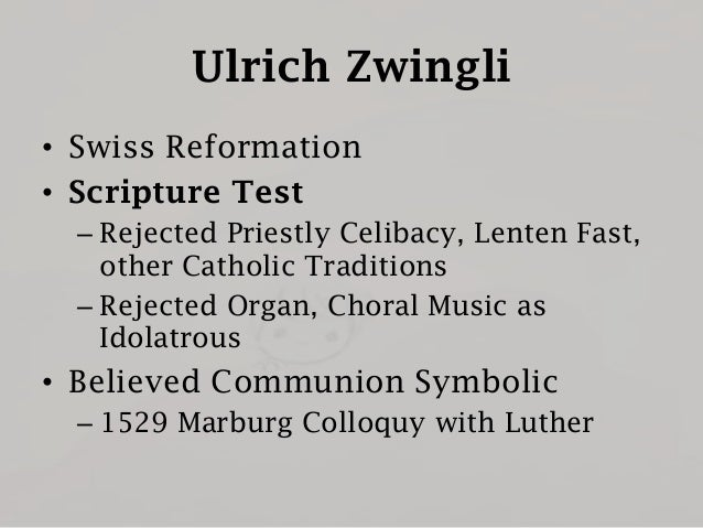Ulrich Zwingli • Swiss Reformation • Scripture Test – Rejected Priestly Celibacy, Lenten Fast, other Catholic Traditions –...
